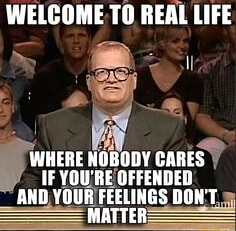 WELCOME TO REAL LIFE WHERE NOBODY CARES YOU'RE OFFENDED AHD YOUR FEELINGS DOWT MATTER memes