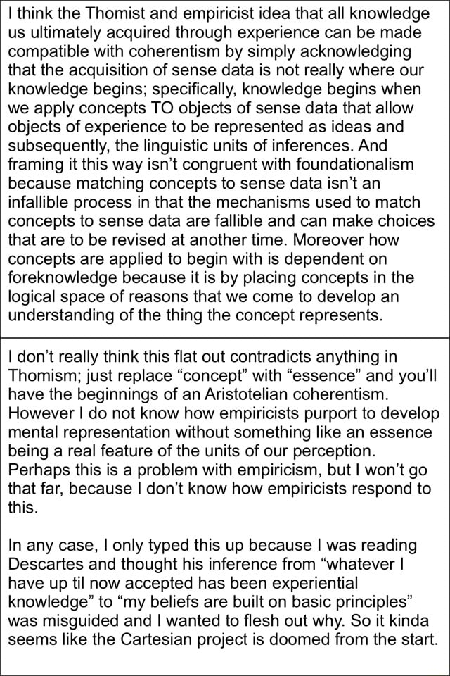 Think the Thomist and empiricist idea that all knowledge us ultimately acquired through experience can be made compatible with coherentism by simply acknowledging that the acquisition of sense data is not really where our knowledge begins specifically, knowledge begins when we apply concepts TO objects of sense data that allow objects of experience to be represented as ideas and subsequently, the linguistic units of inferences. And framing it this way isn't congruent with foundationalism because matching concepts to sense data isn't an infallible process in that the mechanisms used to match concepts to sense data are fallible and can make choices that are to be revised at another time. Moreover how concepts are applied to begin with is dependent on foreknowledge because it is by placing co