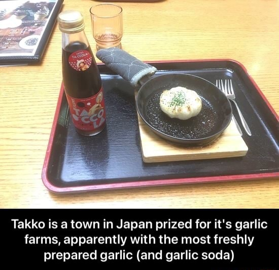 Takko is a town in Japan prized for it's garlic farms, apparently with the most freshly prepared garlic and garlic soda Takko is a town in Japan prized for it's garlic farms, apparently with the most freshly prepared garlic and garlic soda memes