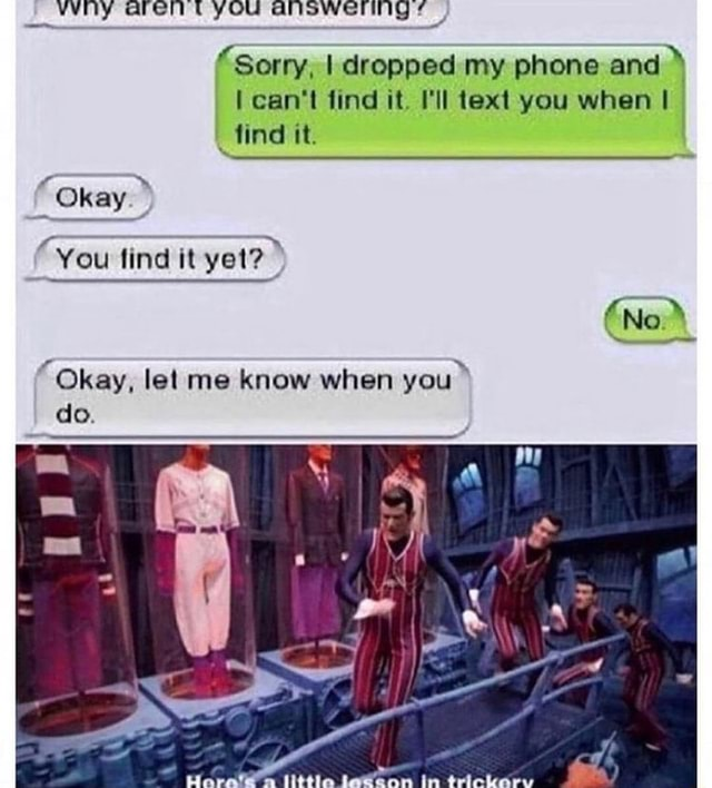 Why arent yOu Sorry, I dropped my phone and * can not find it. I'll text you when I find it. No Okay You find it yet Okay, let me know when you do td, memes