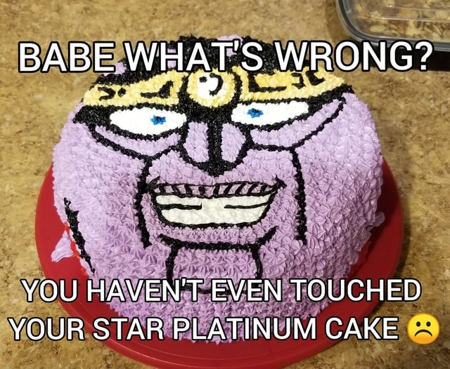 BABE WHAT S WRONG YOU HAVEN'T EVEN TOUCHED YOUR STAR PLATINUM CAKE memes