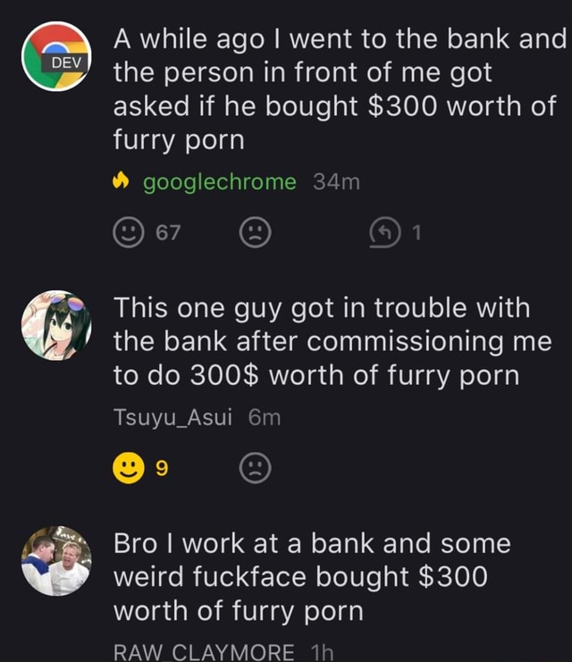 DEV A while ago I went to the bank and the person in front of me got asked if he bought $300 worth of furry porn googlechrome 67 This one guy got in trouble with the bank after commissioning me to do 300$ worth of furry porn Tsuyu Asui Bro I work at a bank and some weird fuckface bought $300 worth of furry porn RAW CLAYMORE meme