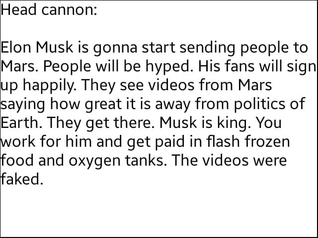 Head cannon lon Musk is gonna start sending people to Mars. People will be hyped. His fans will sign up happily. They see from Mars Saying how great it is away from politics of Earth. They get there. Musk is king. You work for him and get paid in flash frozen food and oxygen tanks. The were faked meme