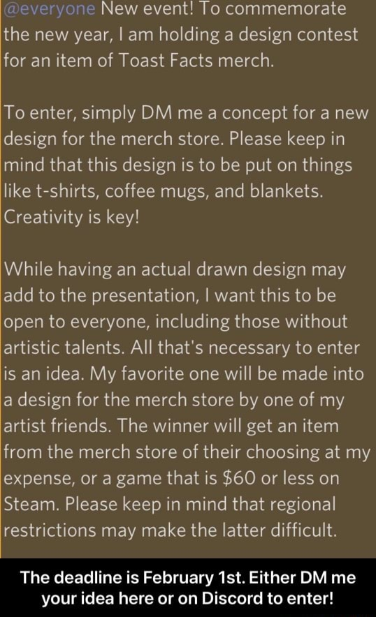 Everyone New event To commemorate the new year, I am holding a design contest for an item of Toast Facts merch. To enter, simply DM me a concept for a new design for the merch store. Please keep in mind that this design is to be put on things like t shirts, coffee mugs, and blankets. Creativity is key While having an actual drawn design may add to the presentation, I want this to be open to everyone, including those without artistic talents. All that's necessary to enter is an idea. My favorite one will be made into a design for the merch store by one of my artist friends. The winner will get an item from the merch store of their choosing at my expense, or a game that is $60 or less on Steam. Please keep in mind that regional restrictions may make the latter difficult. The deadline is Febr