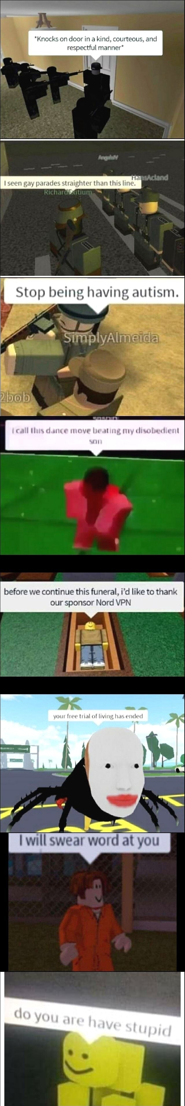 *Knocks on door ina kind, courteous, and respectful manner* seen gay parades straighter than this line. SS eing having autism. Soul, before we continue this funeral, i'd like to thank our sponsor lord VPN your free trial of living has ended will swear word at you Stupid memes