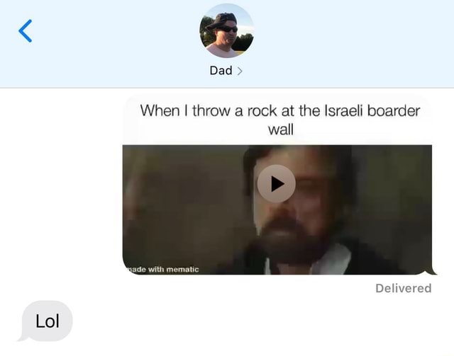Dad When I throw a rock at the Israeli boarder wall with Delivered Lol memes