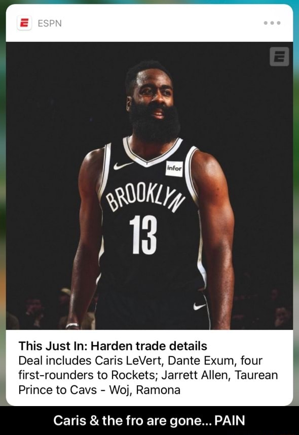 ESPN This Just In Harden trade details Deal includes Caris LeVert, Dante Exum, four first rounders to Rockets Jarrett Allen, Taurean Prince to Cavs Woj, Ramona Caris and the fro are gone PAIN Caris and the fro are gone PAIN meme