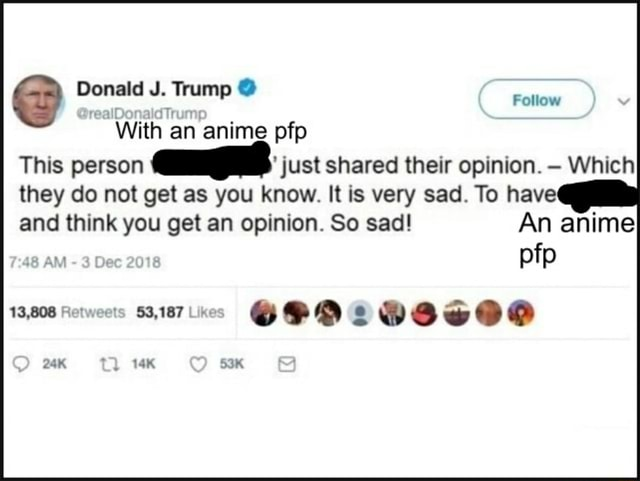 Donald J. Trump Follow With an anime pfp This person just shared their opinion. Which they do not get as you know. It is very sad. To have and think you get an opinion. So sad An anime Om Om An anime pfp memes
