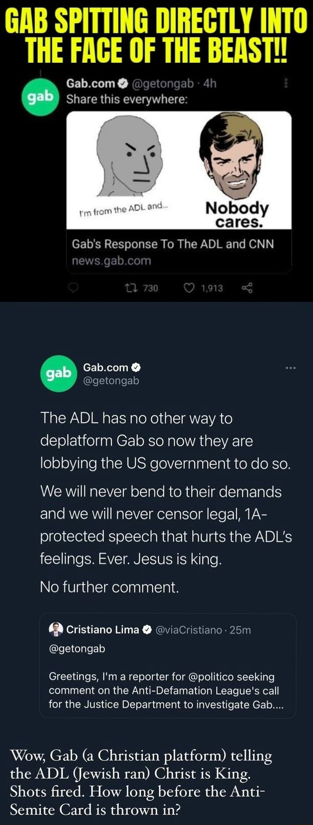 GAB SPITTING DIRECTLY INTO THE FAGE OF THE at BEAST at gab Share this everywhere Gab's Response To The ADL and CNN 730 ing news gab com Gab.com The ADL has no other way to deplatform Gab so now they are lobbying the US government to do so. We will never bend to their demands and we will never censor legal, protected speech that hurts the ADL's feelings. Ever. Jesus is king. No further comment. cristiano Lima viaCristiano getongab Greetings, I'm a reporter for politico seeking comment on the Anti Defamation League's call for the Justice Department to investigate Gab Wow, Gab a Christian platform telling the ADL Jewish ran Christ is King. Shots fired. How long before the Anti Semite Card is thrown in memes