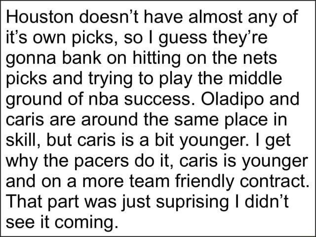 Houston doesn't have almost any of it's own picks, so I guess they're gonna bank on hitting on the nets picks and trying to play the middle ground of nba success. Oladipo and caris are around the same place in skill, but caris is a bit younger. I get why the pacers do it, caris is younger and on a more team friendly contract. That part was just suprising I didn't see it coming memes
