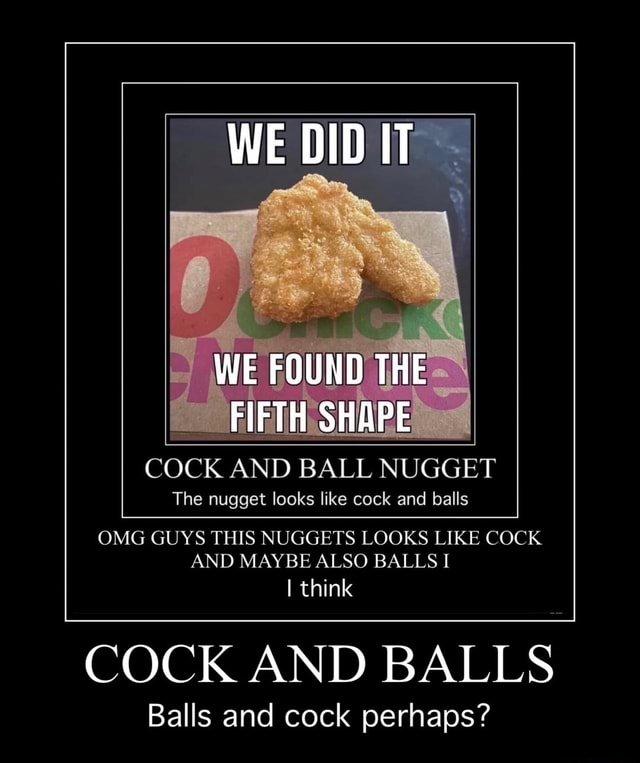 WE DID IT WE FOUND THE FIFTH SHAPE COCK AND BALL NUGGET The nugget looks like cock and balls OMG GUYS THIS NUGGETS LOOKS LIKE COCK AND MAYBE ALSO BALLS I I think COCK AND BALLS Balls and cock perhaps meme