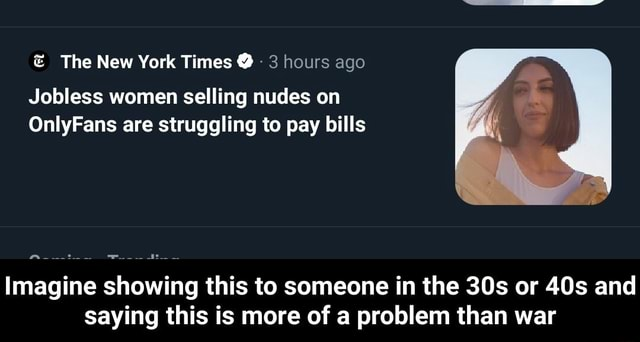 The New York Times 3 hours ago Jobless women selling nudes on OnlyFans are struggling to pay bills Imagine showing this to someone in the or and saying this is more of a problem than war Imagine showing this to someone in the 30s or 40s and saying this is more of a problem than war memes