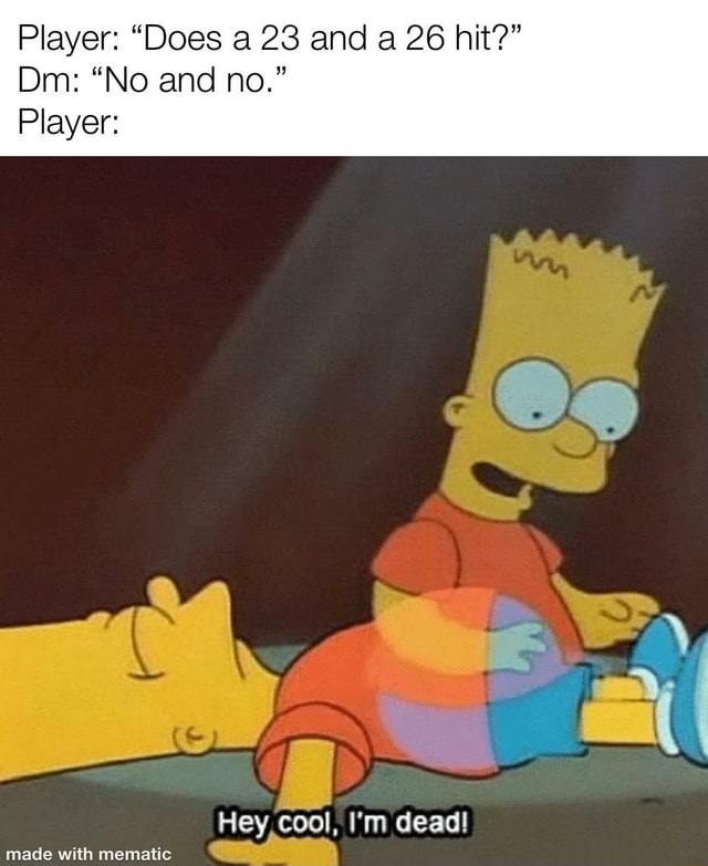 Player Does a 23 and a 26 hit Dm No and no. Player Hey, cool, I'm dead memes