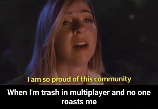 Am so proud of this community When I'm trash in multiplayer and no one roasts me When I'm trash in multiplayer and no one roasts me memes