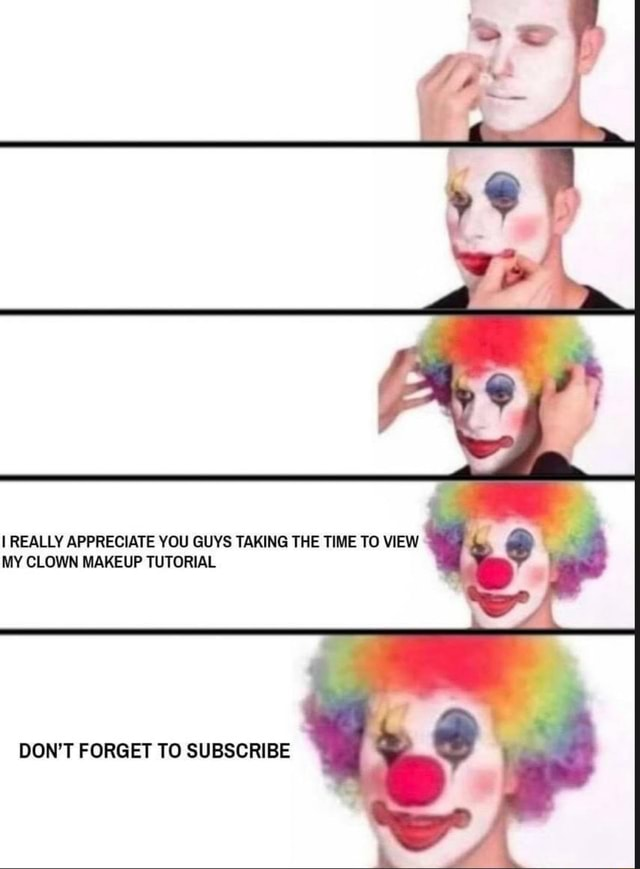 So I REALLY APPRECIATE YOU GUYS TAKING THE TIME TO VIEW MY CLOWN MAKEUP TUTORIAL DON'T FORGET TO SUBSCRIBE memes