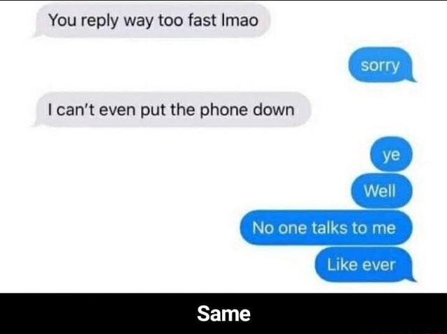 You reply way too fast Imao can not even put the phone down sorry Well No one talks to me Same Like ever Same memes