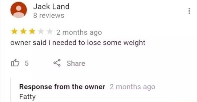 Jack Land 8 reviews 2 months ago owner said i needed to lose some weight Os Share Response from the owner 2 months ago Fatty meme