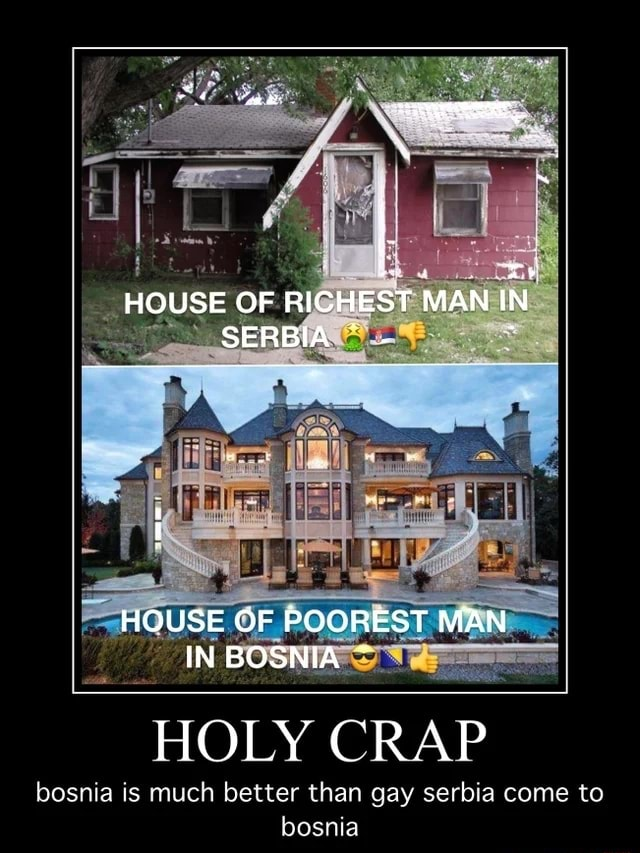 HOUSE OF RICHEST MAN IN SERBIA HOUSE OF POOREST MAN IN BOSNIA HOLY CRAP bosnia is much better than gay serbia come to bosnia memes