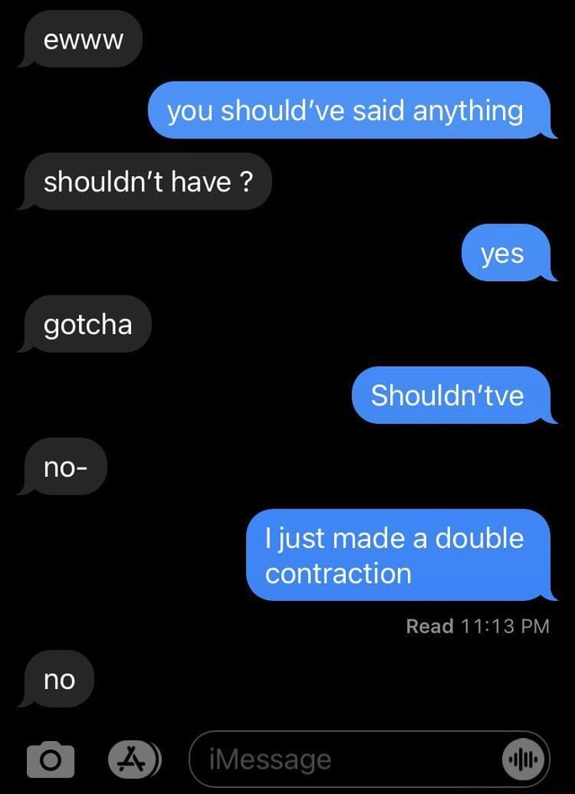 Ewww you should've said anything shouldn't have yes gotcha Shouldn'tve no I just made a double contraction Read PM no iMessage meme