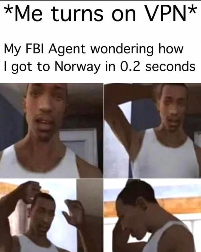 *Me turns on VPN* My FBI Agent wondering how I got to Norway in 0.2 seconds meme