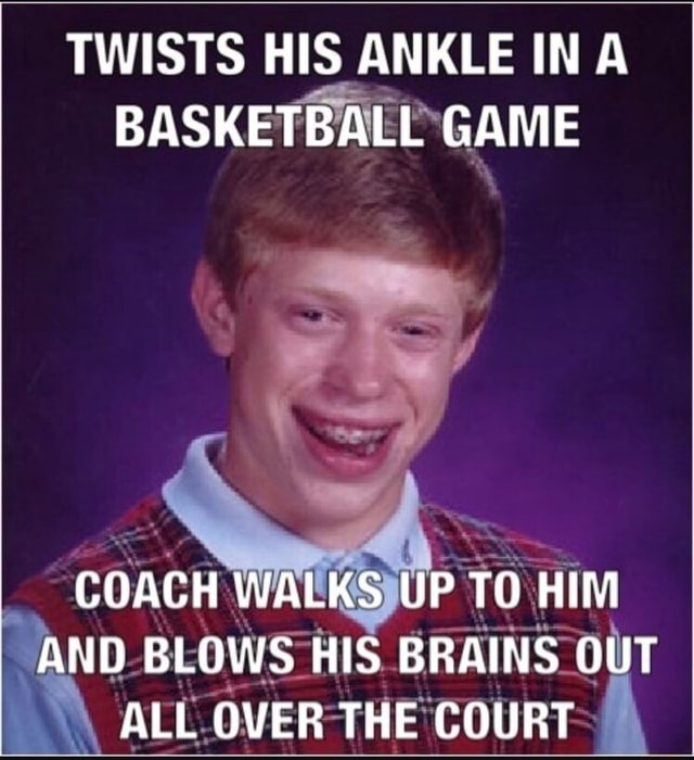 TWISTS HIS ANKLE IN A BASKETBALL GAME COACH WALKS UP TO HIM AND BLOWS HIS BRAINS OUT ALL OVER THE COURT memes