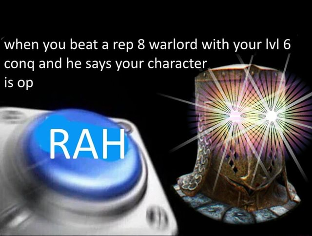'when you beat a rep 8 warlord with your lvl 6 cong and he says your character is op RAH memes