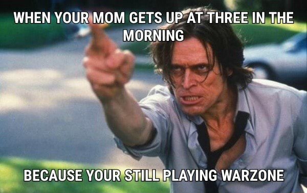WHEN YOUR MOM GETS UP AT THREE IN THE MORNING BECAUSE YOUR'STILL PLAYING WARZONE memes