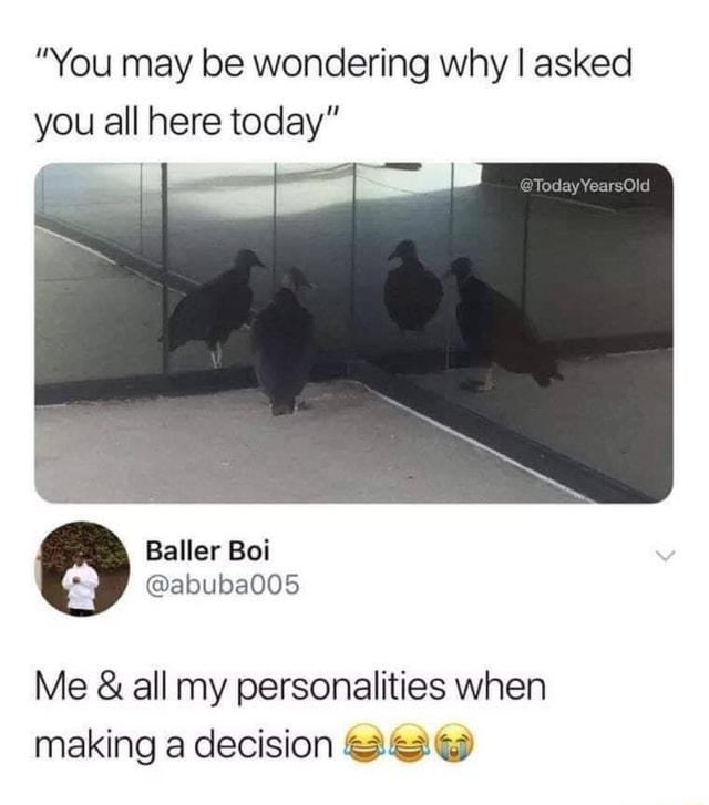 You may be wondering why I asked you all here today Baller ebuba005 Me and all my personalities when making a decision memes