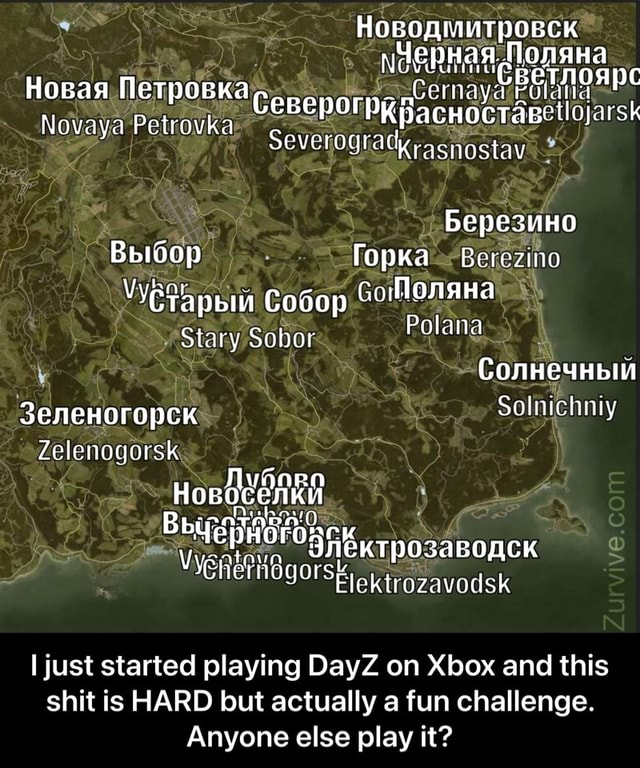 Novaya Petrovka Stany Zelenogorsk sk Severogra rezino Polana Solnichniy le just started playing DayZ on Xbox and this shit is HARD but actually a fun challenge. Anyone else play it I just started playing DayZ on Xbox and this shit is HARD but actually a fun challenge. Anyone else play it meme