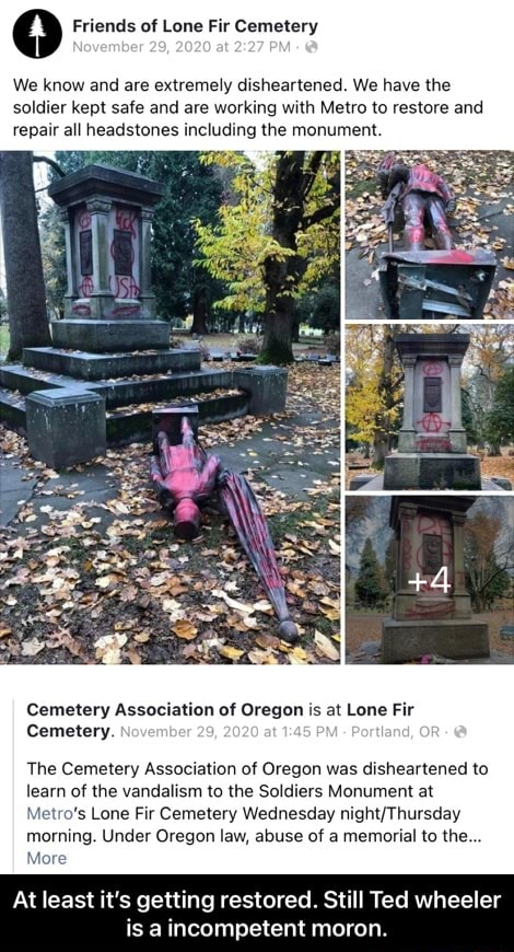 0 Friends of Lone Fir Cemetery We know and are extremely disheartened. We have the soldier kept safe and are working with Metro to restore and repair all headstones including the monument. Cemetery Association of Oregon is at Lone Fir of Cemetery, The Cemetery Association of Oregon was disheartened to learn of the vandalism to the Soldiers Monument at Metro's Lone Fir Cemetery Wednesday morning. Under Oregon law, abuse of a memorial to the More At least it's getting restored. Still Ted wheeler is a incompetent moron. At least it's getting restored. Still Ted wheeler is a incompetent moron meme
