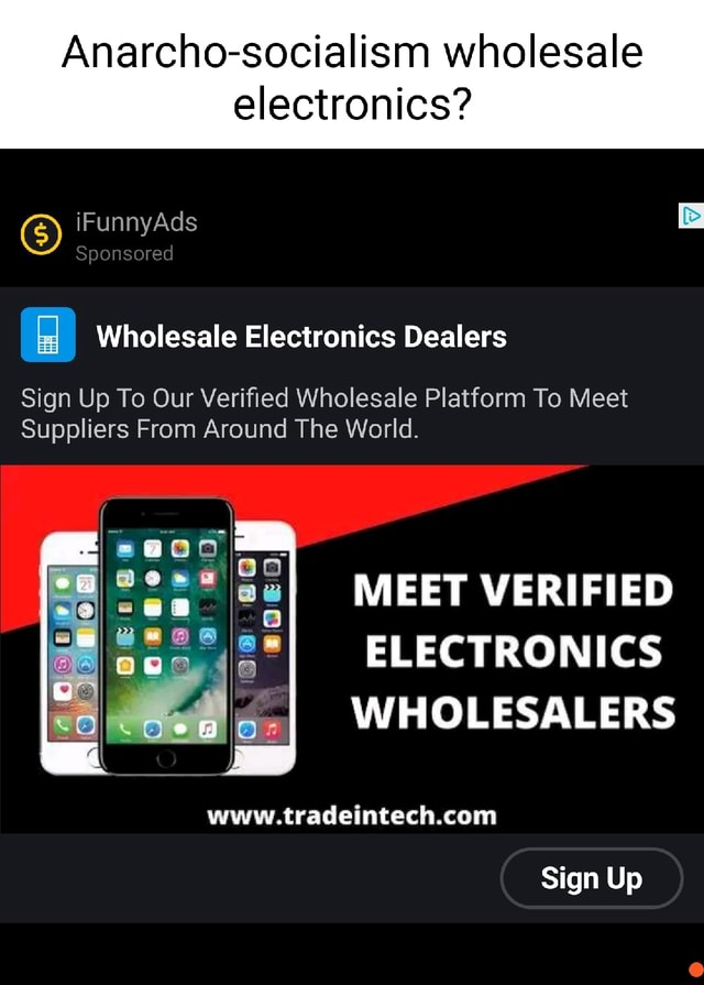 Anarcho socialism wholesale electronics iFunnyAds Sponsored Wholesale Electronics Dealers Sign Up To Our Verified Wholesale Platform To Meet Suppliers From Around The World. MEET VERIFIED ELECTRONICS WHOLESALERS Sign Up meme