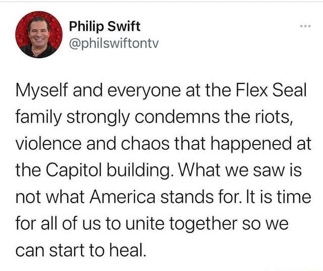 Phillio Myself and everyone at the Flex Seal family strongly condemns the riots, violence and chaos that happened at the Capitol building. What we saw is not what America stands for. It is time for all of us to unite together so we can start to heal memes