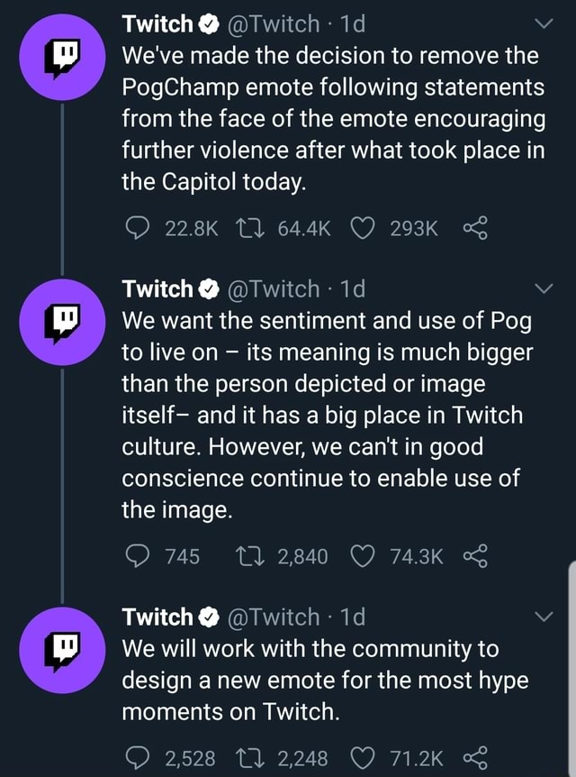 Twitch Twitch We've made the decision to remove the PogChamp emote following statements from the face of the emote encouraging further violence after what took place in the Capitol today. Twitch Twitch We want the sentiment and use of Pog to live on its meaning is much bigger than the person depicted or image itself and it has a big place in Twitch culture. However, we can not in good conscience continue to enable use of the image. 745 TQ 2840 743K Twitch Twitch id We will work with the community to design a new emote for the most hype moments on Twitch. 2,528 2,248 71.2K memes