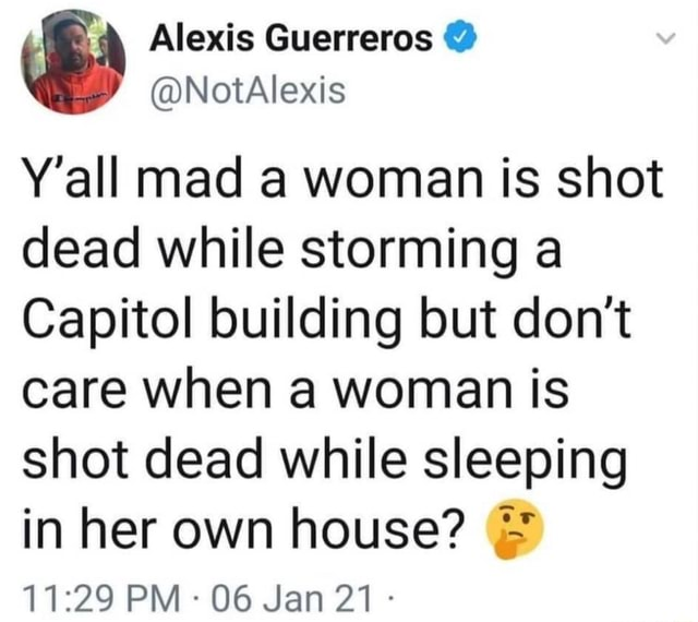 Le Alexis Guerreros NotAlexis NotAlexis Y'all mad a woman is shot dead while storming a Capitol building but do not care when a woman is shot dead while sleeping in her own house PM 06 Jan 21 memes