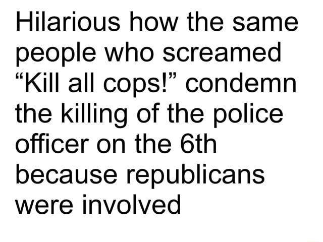 Hilarious how the same people who screamed Kill all cops condemn the killing of the police officer on the because republicans were involved meme