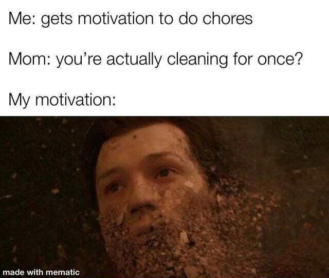 Me gets motivation to do chores Mom you're actually cleaning for once My motivation Made with mematic memes