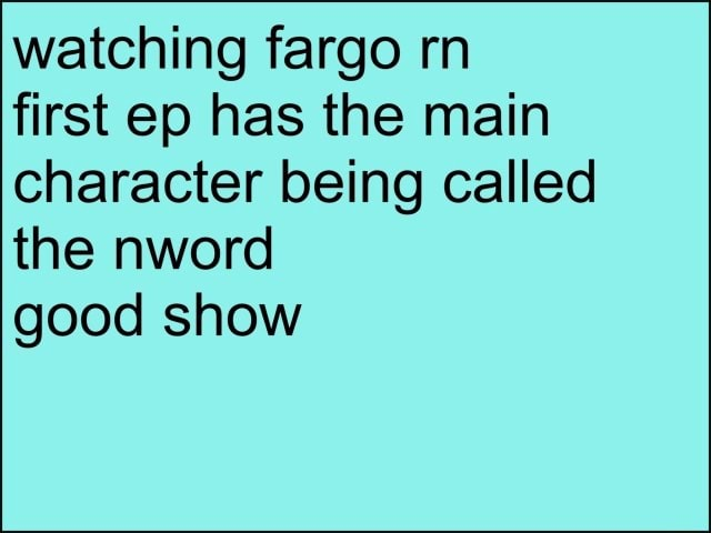Watching fargo rn first ep has the main character being called the nword good show memes