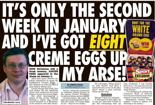 T'S ONLY THE SECOND WEEK IN JANUARY AND I'VE GOT EIGHT CREME EGGS WITH Christmas still a fresh memory, EASTER EGGS appeared in the shops on January 1. And this year there's an extra incentive to snap up Cadbury's Creme Eggs HUNT FOR THE WHITE CREME EGG WIN I can hardly So I thought, What shall this weekend. DEAN do with So I them thought, And then I believe it only I the can second hardly the chance to win Gavin. Proops tell hook, line remembered a story in Sunday week in January, and months and sinker stunt and for the rushed to publicit his local so And using the quick wits them about man putting until stunt and rushed to his local so common among people in up his arse. I'm thinking of calling the shop to But scoop after up Creme Eggs. unwrapping his native Crewe, Cheshire, Solution Guin