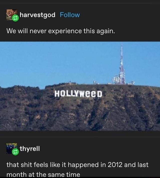 Follow We will never experience this again. HOLLYWeeD that shit feels like it happened in 2012 and last month at the same time memes