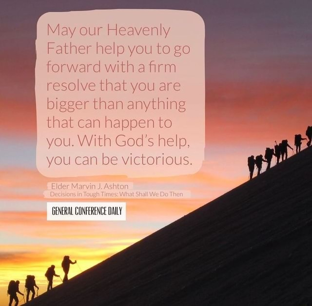 May our Heavenly Father help you to go forward with a firm resolve that you are bigger than anything that can happen to you. With God's help, you can be victorious. Marvin GENERAL CONFERENCE DAILY memes