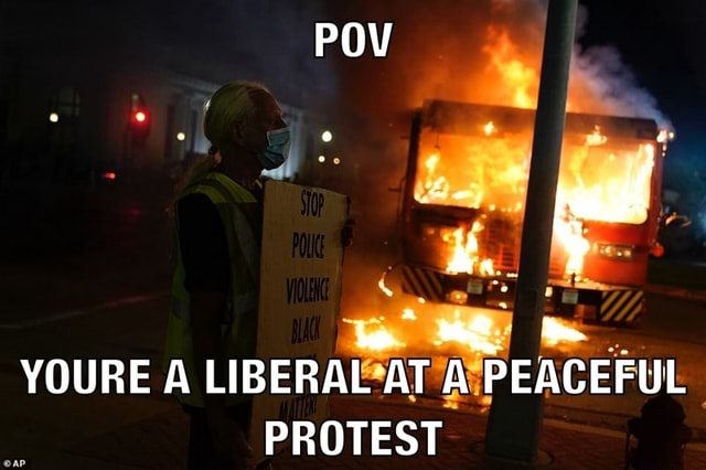 POV Le, YOURE A LIBERAL AT A PEACEFUL PROTEST memes