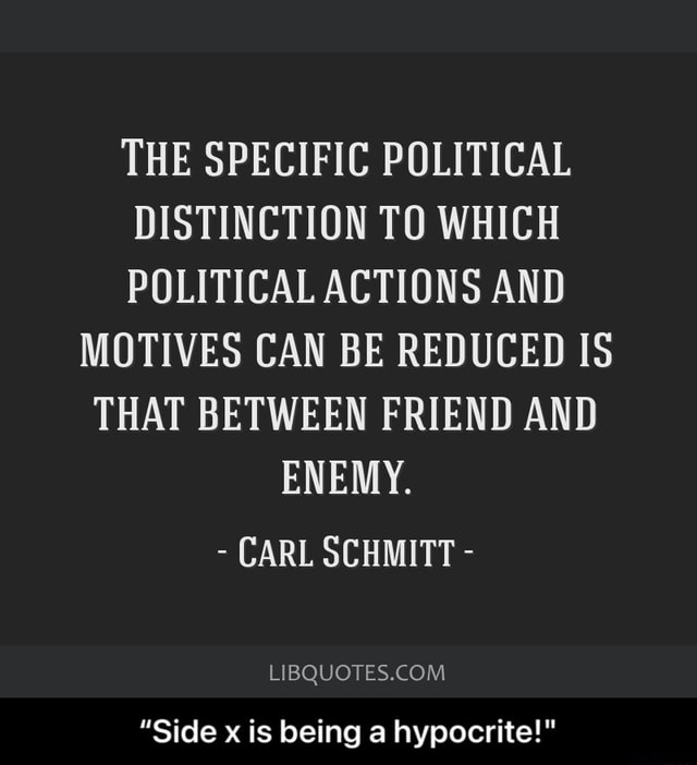 THE SPECIFIC POLITICAL DISTINCTION TO WHICH POLITICAL ACTIONS AND MOTIVES CAN BE REDUCED IS THAT BETWEEN FRIEND AND ENEMY. CARL SCHMITT Side x is being a hypocrite  Side x is being a hypocrite memes