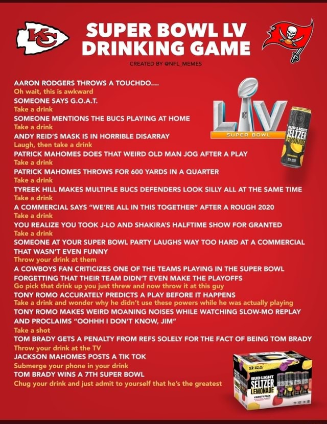 SUPER BOWL LV DRINKING GAME CREATED BY NFL MEMES AARON RODGERS THROWS A TOUCHDO Oh wait, this is awkward SOMEONE SAYS G.0.A.T. Take a drink  SOMEONE MENTIONS THE BUCS PLAYING AT HOME Take a drink wp ANDY REID'S MASK IS IN HORRIBLE DISARRAY. Laugh, then take a drink PATRICK MAHOMES DOES THAT WEIRD OLD MAN JOG AFTER A PLAY IS Take a drink PATRICK MAHOMES THROWS FOR 600 YARDS IN A QUARTER Take a drink TYREEK HILL MAKES MULTIPLE BUCS DEFENDERS LOOK SILLY ALL AT THE SAME TIME Take a drink A COMMERCIAL SAYS WE'RE ALL IN THIS TOGETHER AFTER A ROUGH 2020 Take a drink YOU REALIZE YOU TOOK J LO AND SHAKIRA'S HALFTIME SHOW FOR GRANTED Take a drink SOMEONE AT YOUR SUPER BOWL PARTY LAUGHS WAY TOO HARD AT A COMMERCIAL THAT WASN'T EVEN FUNNY Throw your drink at them A COWBOYS FAN CRITICIZES ONE OF THE TE
