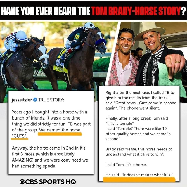 HEARD THE jesseitzler TRUE STORY Years ago I bought into a horse with a bunch of friends. It was a one time thing we did strictly for fun. TB was part This is of the group. We named the horse GUTS Anyway, the horse came in in it's first 3 races which is absolutely AMAZING and we were convinced we had something special. CBS SPORTS HQ Right after the next race I called TB to give him the results from the track. I said Great news Guts came in second again . The phone went silent Finally. after a long break Tom said This is terrible said Terrible There were like 10 other quality horses and we came in second Brady said Jesse this horse needs to understand what its like to win I said Tom. its a horse He said. doesn't matter what it is. meme