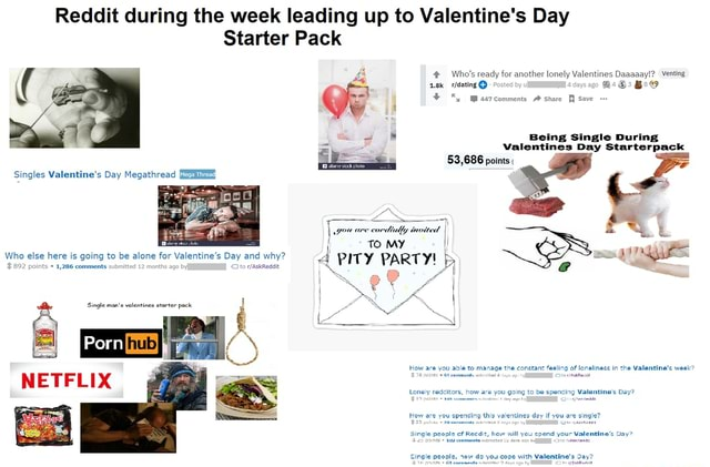 Reddit during the week leading up to Valentine's Day Starter Pack Who's ready for another lonely Valentines Daaaaay  Venting Ba  Posted by u day Being Single During Valentines Day Starterpack 53,686 points  gou are cordially invited I  I TO MY I Who 892 else points here is 1,286 going comments to be alone submitted 12 for months Valentine's ago Day and to why PITY PARTY by Singles Valentine's Day Megathread 892 points * 1,286 comments submitted 12 months ago byI Oito NETFLIX How are you able to manage the constant fealing of lonelinass in the Valentine's week  IR points  04 Lay ay bs Lonely redditors, how are you gaing to be spending Valentine's Day Hew are you Kow are yeu iing this valentines day if you are single 25 puints 70.c0mm ninoited 3 oxy2 292 by ate yasinsaat Single people of Rec