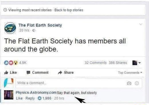 Viewing most recent stories Back o top stories The Flat Earth Society 20 his The Flat Earth Society has members all around the globe. Like Comment Share Top Comments 22 Comments 386 Shares Wiite'a comment Say that again, but slowly memes