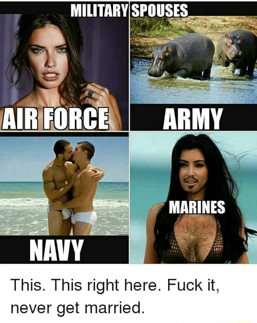 MILITARYIS AIRFORCE I ARMY MARINES NAVY This. This right here. Fuck it, never get married memes