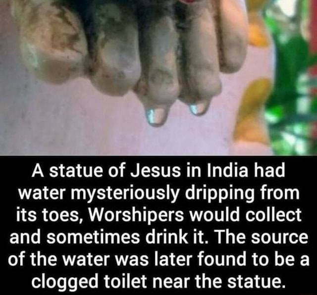 A statue of Jesus in India had water mysteriously dripping from its toes, Worshipers would collect and sometimes drink it. The source of the water was later found to be a clogged toilet near the statue memes