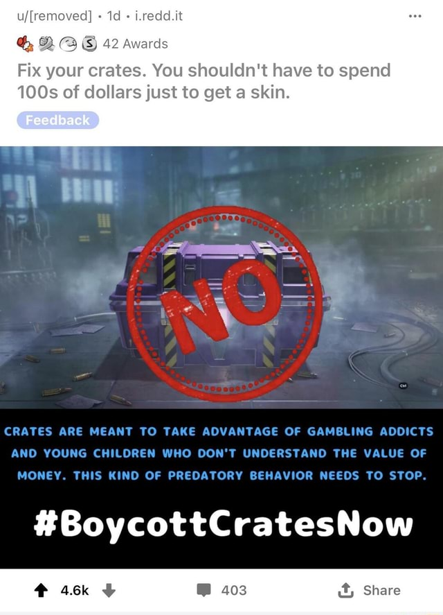 I.redd.it 42 Awards Fix your crates. You shouldn't have to spend 100s of dollars just to get a skin. CRATES ARE MEANT TO TAKE ADVANTAGE OF GAMBLING ADDICTS AND YOUNG CHILOREN WHO DON'T UNDERSTAND THE VALUE OF MONEY. THIS KIND OF PREDATORY BEHAVIOR NEEDS TO STOP. BoycottCratesNow it, Share memes