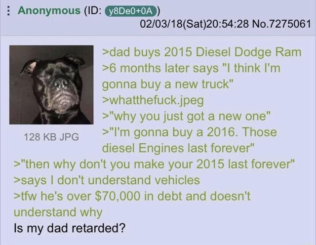 Anonymous ID No.7275061 dad buys 2015 Diesel Dodge Ram 6 months later says I think I'm gonna buy a new truck whatthefuck.jpeg why you just got a new one 128 KB JPG I'm gonna buy a 2016. Those diesel Engines last forever then why do not you make your 2015 last forever says I do not understand vehicles tfw he's over $70,000 in debt and doesn't understand why Is my dad retarded meme